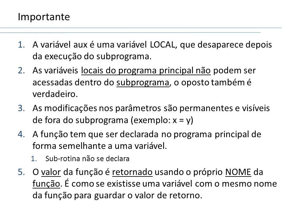 Importante 1.A variável aux é uma variável LOCAL, que desaparece depois da execução do subprograma. 2.As variáveis locais do programa principal não po
