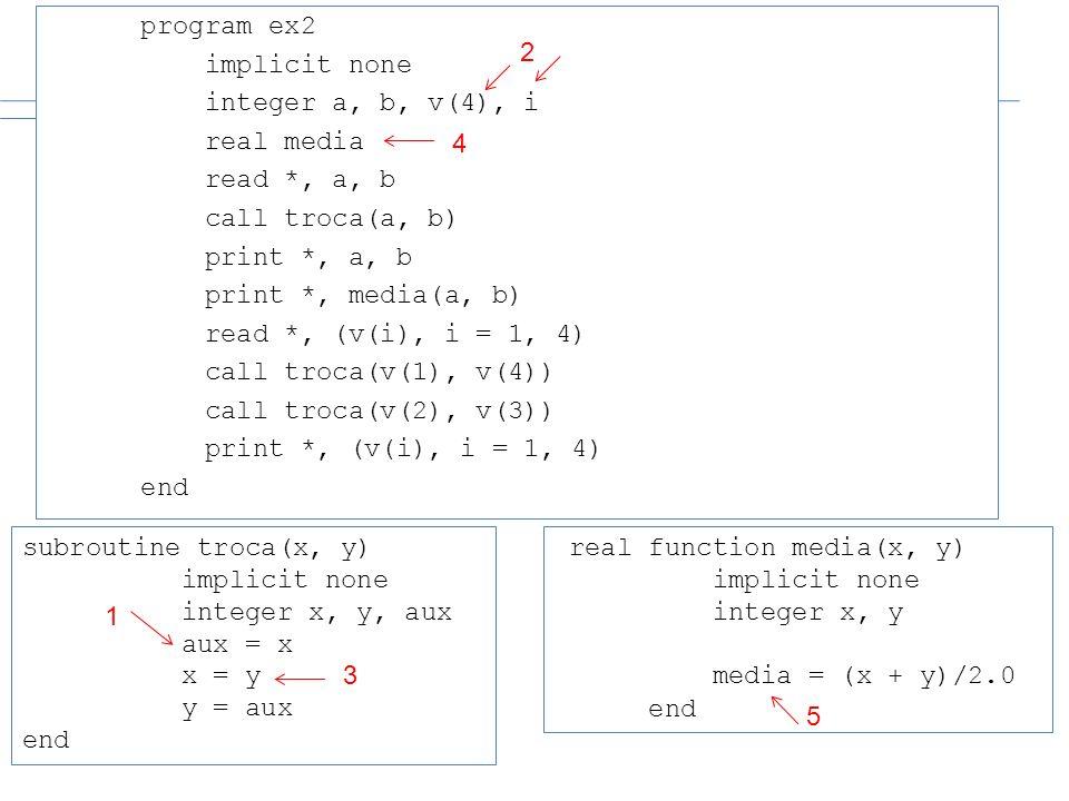 program ex2 implicit none integer a, b, v(4), i real media read *, a, b call troca(a, b) print *, a, b print *, media(a, b) read *, (v(i), i = 1, 4) c