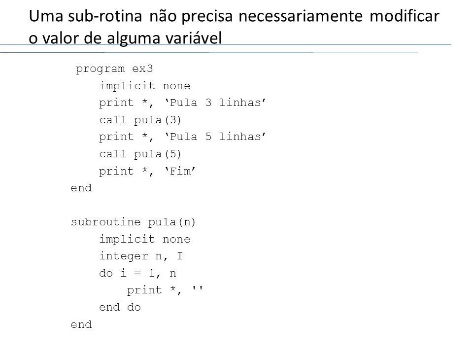 Uma sub-rotina não precisa necessariamente modificar o valor de alguma variável program ex3 implicit none print *, Pula 3 linhas call pula(3) print *,