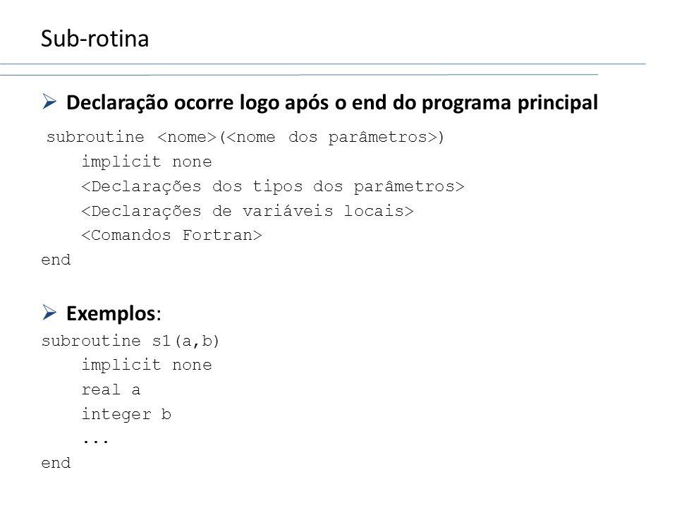 Sub-rotina Declaração ocorre logo após o end do programa principal subroutine ( ) implicit none end Exemplos: subroutine s1(a,b) implicit none real a