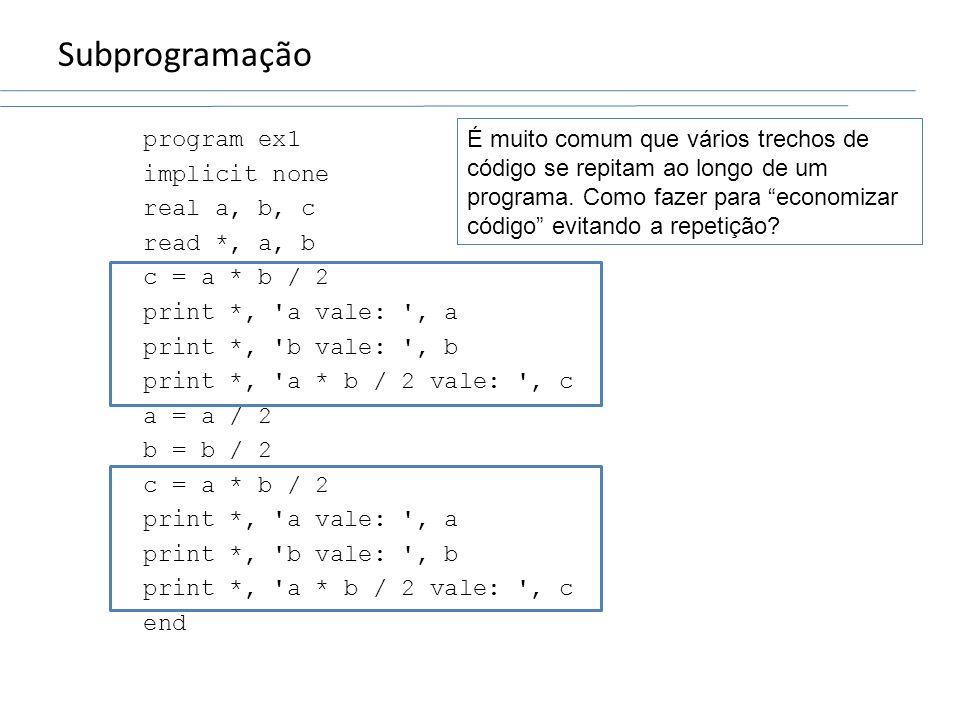 Subprogramação program ex1 implicit none real a, b, c read *, a, b c = a * b / 2 print *, 'a vale: ', a print *, 'b vale: ', b print *, 'a * b / 2 val