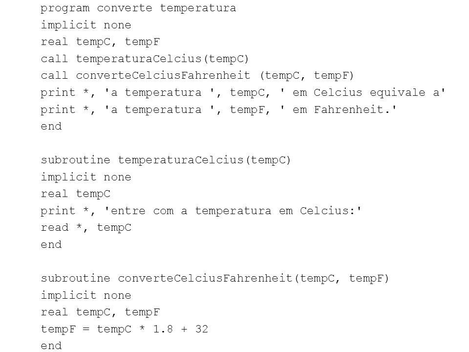 program converte temperatura implicit none real tempC, tempF call temperaturaCelcius(tempC) call converteCelciusFahrenheit (tempC, tempF) print *, 'a
