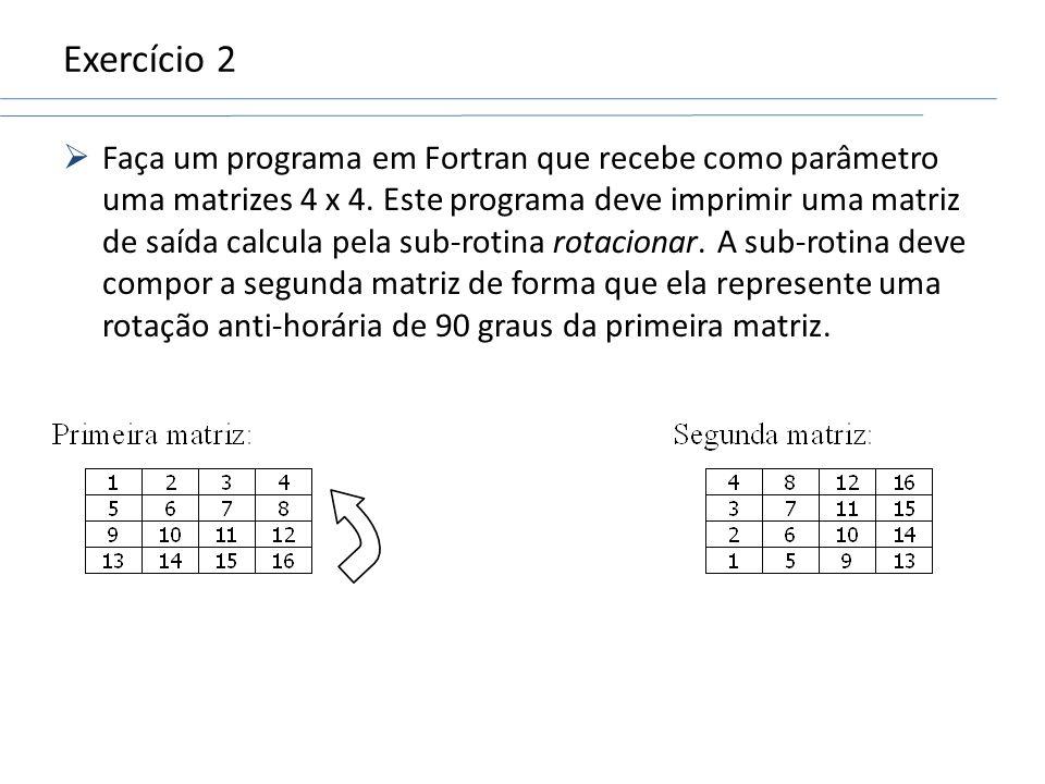 Exercício 2 Faça um programa em Fortran que recebe como parâmetro uma matrizes 4 x 4. Este programa deve imprimir uma matriz de saída calcula pela sub