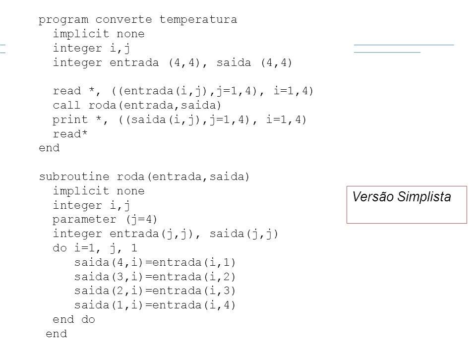 program converte temperatura implicit none integer i,j integer entrada (4,4), saida (4,4) read *, ((entrada(i,j),j=1,4), i=1,4) call roda(entrada,said