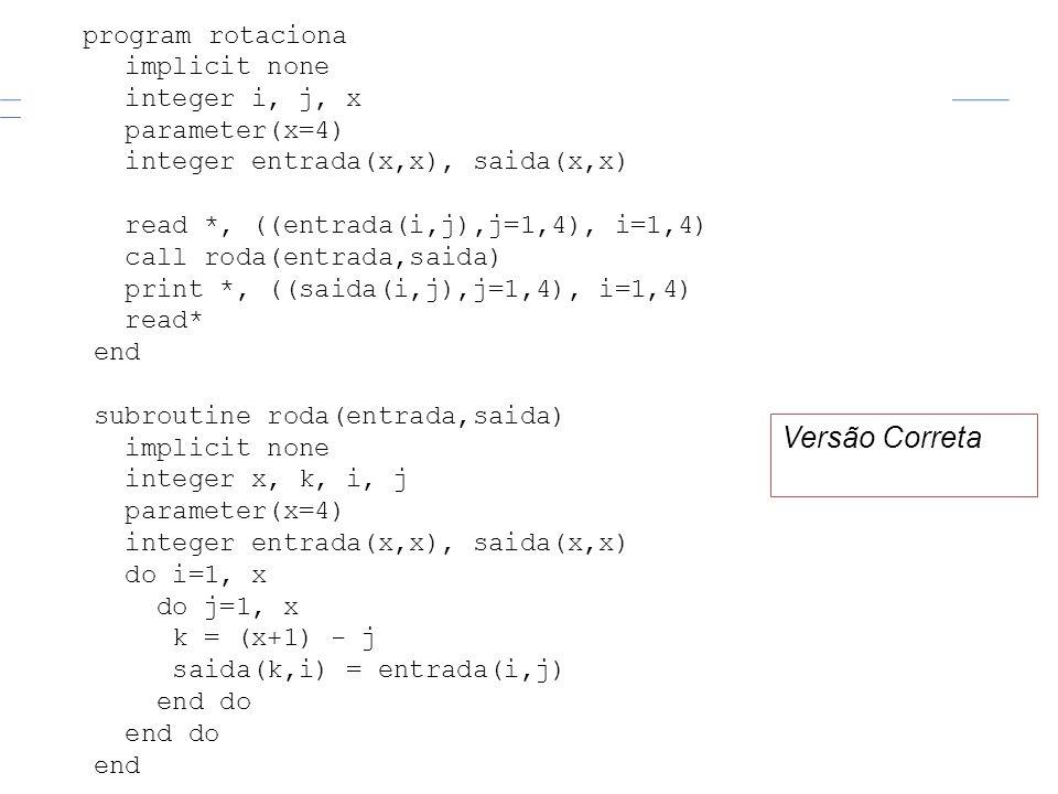 program rotaciona implicit none integer i, j, x parameter(x=4) integer entrada(x,x), saida(x,x) read *, ((entrada(i,j),j=1,4), i=1,4) call roda(entrad