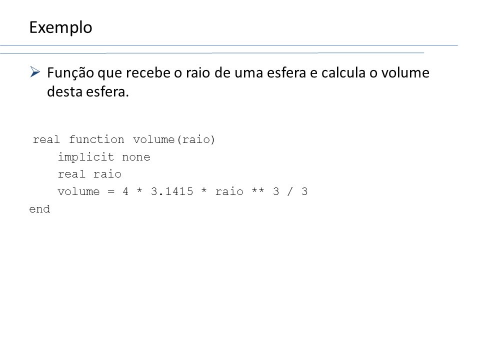 Exemplo Função que recebe o raio de uma esfera e calcula o volume desta esfera. real function volume(raio) implicit none real raio volume = 4 * 3.1415