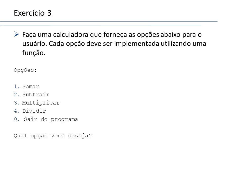 Exercício 3 Faça uma calculadora que forneça as opções abaixo para o usuário. Cada opção deve ser implementada utilizando uma função. Opções: 1.Somar