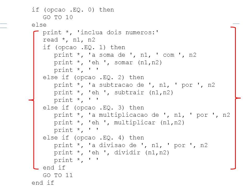 if (opcao.EQ. 0) then GO TO 10 else print *, 'inclua dois numeros:' read *, n1, n2 if (opcao.EQ. 1) then print *, 'a soma de ', n1, ' com ', n2 print