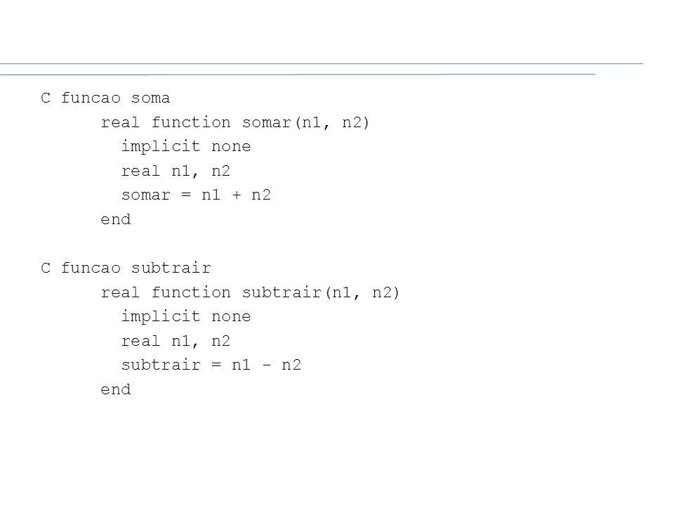 C funcao soma real function somar(n1, n2) implicit none real n1, n2 somar = n1 + n2 end C funcao subtrair real function subtrair(n1, n2) implicit none