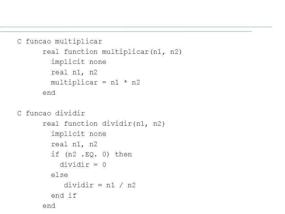 C funcao multiplicar real function multiplicar(n1, n2) implicit none real n1, n2 multiplicar = n1 * n2 end C funcao dividir real function dividir(n1,