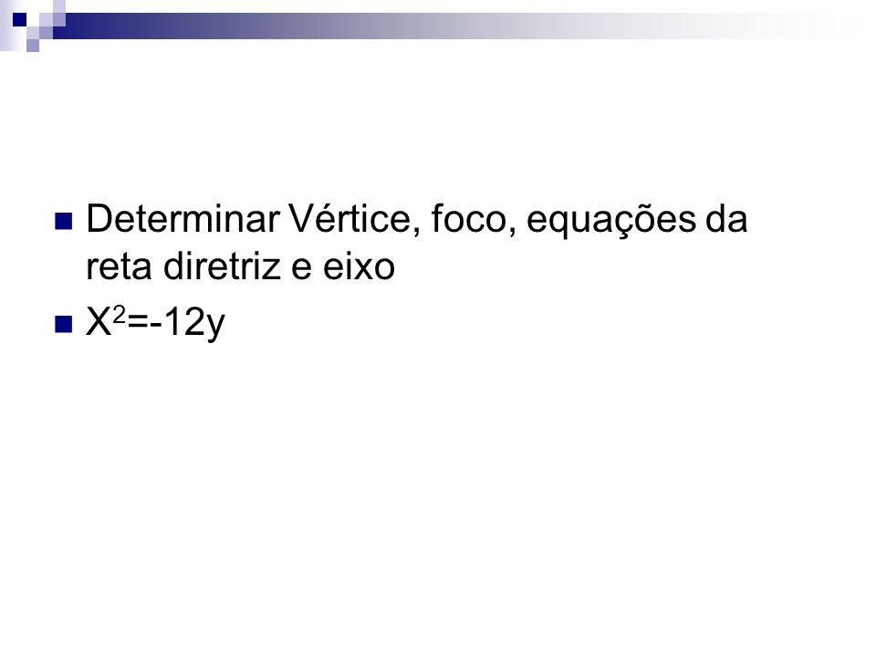 Determinar Vértice, foco, equações da reta diretriz e eixo X 2 =-12y