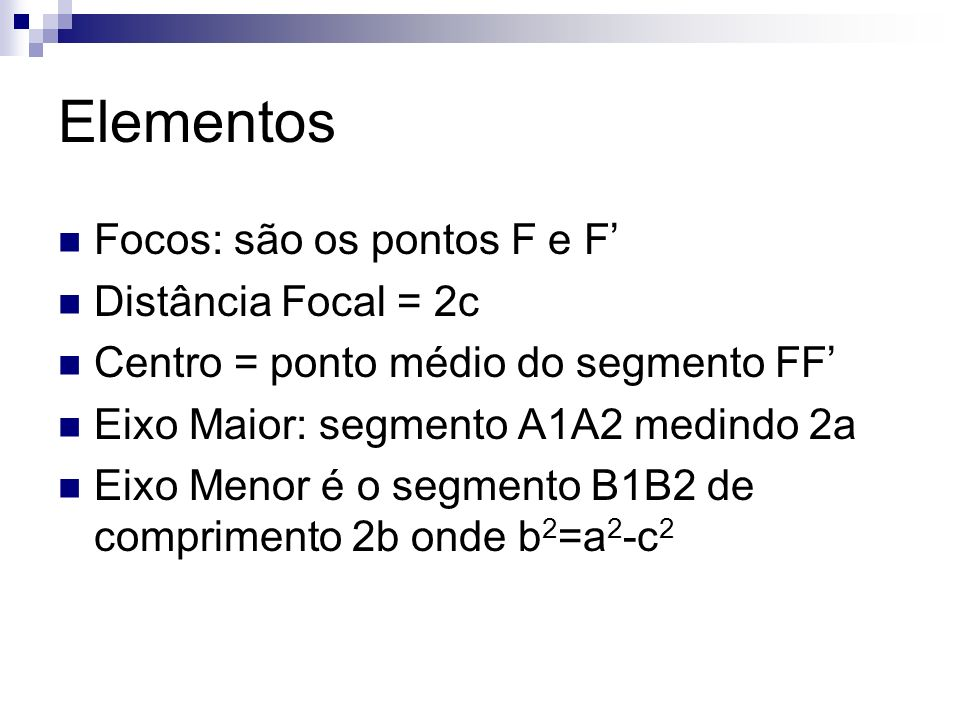 Elementos Focos: são os pontos F e F Distância Focal = 2c Centro = ponto médio do segmento FF Eixo Maior: segmento A1A2 medindo 2a Eixo Menor é o segm