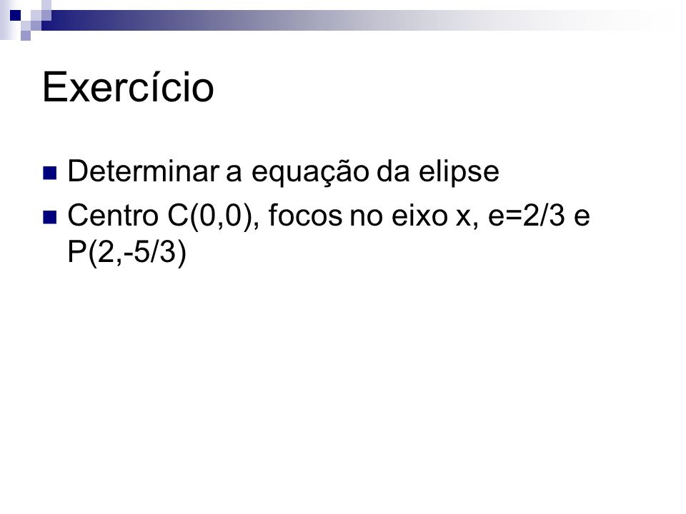 Exercício Determinar a equação da elipse Centro C(0,0), focos no eixo x, e=2/3 e P(2,-5/3)