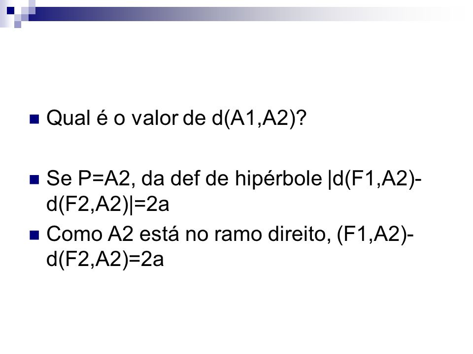 Qual é o valor de d(A1,A2)? Se P=A2, da def de hipérbole |d(F1,A2)- d(F2,A2)|=2a Como A2 está no ramo direito, (F1,A2)- d(F2,A2)=2a