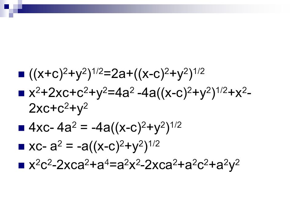 ((x+c) 2 +y 2 ) 1/2 =2a+((x-c) 2 +y 2 ) 1/2 x 2 +2xc+c 2 +y 2 =4a 2 -4a((x-c) 2 +y 2 ) 1/2 +x 2 - 2xc+c 2 +y 2 4xc- 4a 2 = -4a((x-c) 2 +y 2 ) 1/2 xc-