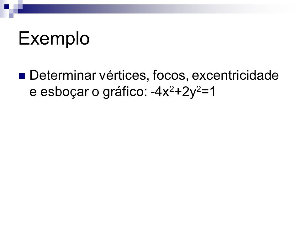 Exemplo Determinar vértices, focos, excentricidade e esboçar o gráfico: -4x 2 +2y 2 =1