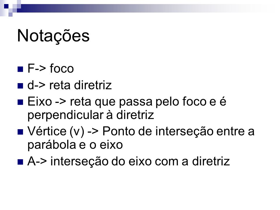 Notações F-> foco d-> reta diretriz Eixo -> reta que passa pelo foco e é perpendicular à diretriz Vértice (v) -> Ponto de interseção entre a parábola
