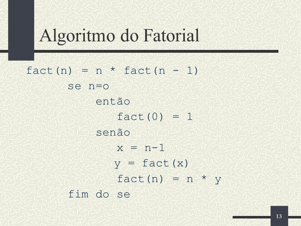 13 Algoritmo do Fatorial fact(n) = n * fact(n - 1) se n=o então fact(0) = 1 senão x = n-1 y = fact(x) fact(n) = n * y fim do se