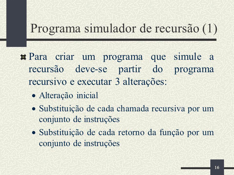 16 Programa simulador de recursão (1) Para criar um programa que simule a recursão deve-se partir do programa recursivo e executar 3 alterações: Alter