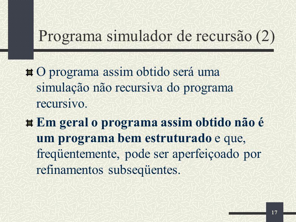 17 Programa simulador de recursão (2) O programa assim obtido será uma simulação não recursiva do programa recursivo. Em geral o programa assim obtido