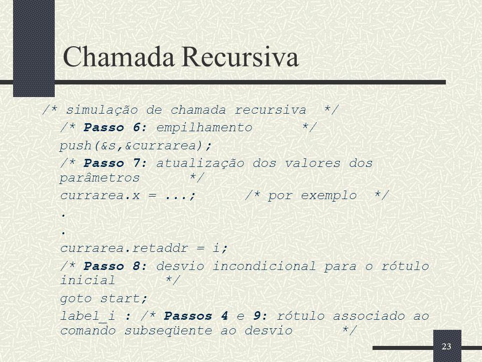 23 Chamada Recursiva /* simulação de chamada recursiva */ /* Passo 6: empilhamento */ push(&s,&currarea); /* Passo 7: atualização dos valores dos parâ