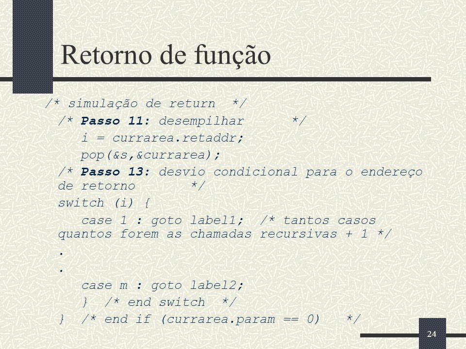 24 Retorno de função /* simulação de return */ /* Passo 11: desempilhar */ i = currarea.retaddr; pop(&s,&currarea); /* Passo 13: desvio condicional pa
