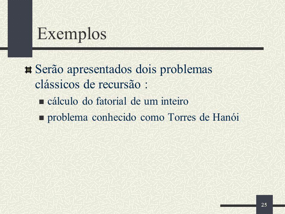 25 Exemplos Serão apresentados dois problemas clássicos de recursão : cálculo do fatorial de um inteiro problema conhecido como Torres de Hanói