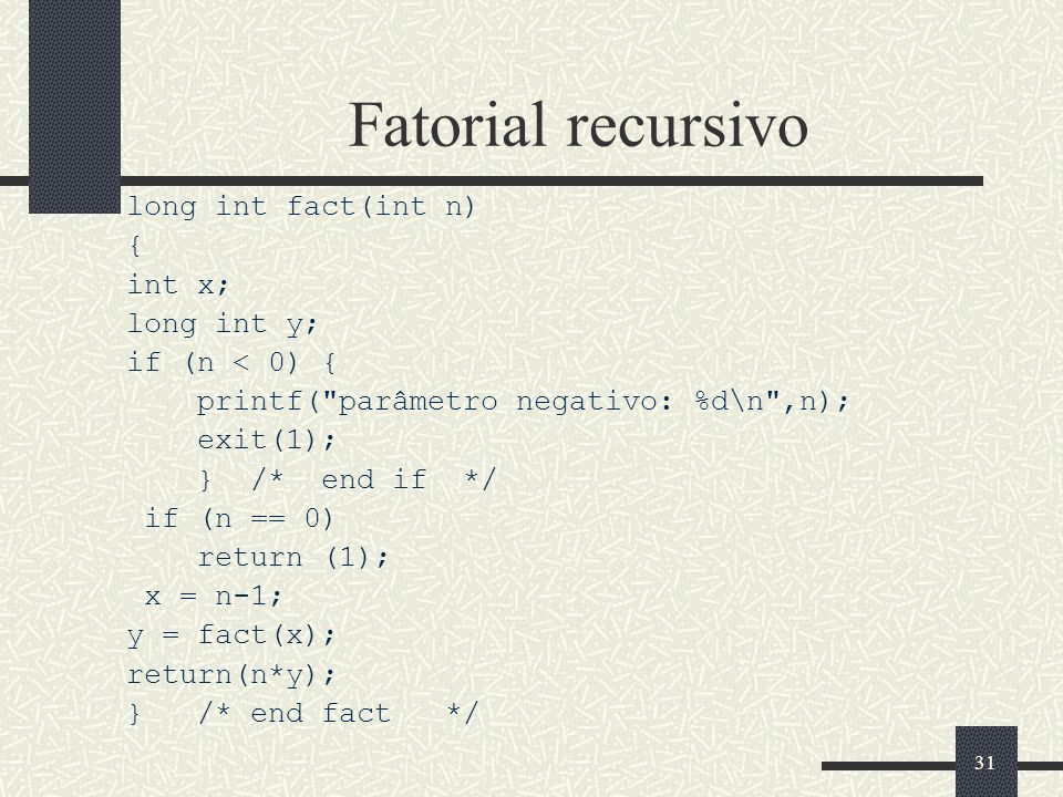 31 Fatorial recursivo long int fact(int n) { int x; long int y; if (n < 0) { printf(