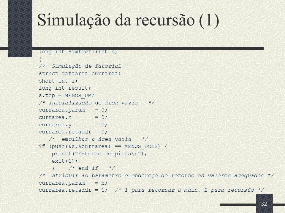 32 Simulação da recursão (1) long int simfact1(int n) { // Simulação de fatorial struct dataarea currarea; short int i; long int result; s.top = MENOS