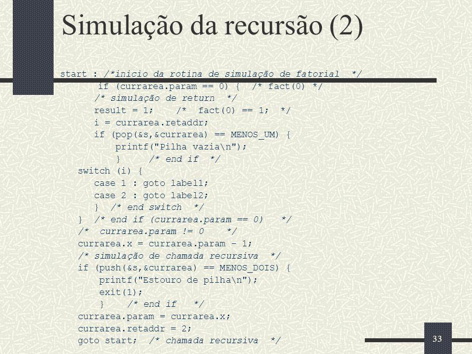 33 Simulação da recursão (2) start : /*inicio da rotina de simulação de fatorial */ if (currarea.param == 0) { /* fact(0) */ /* simulação de return */