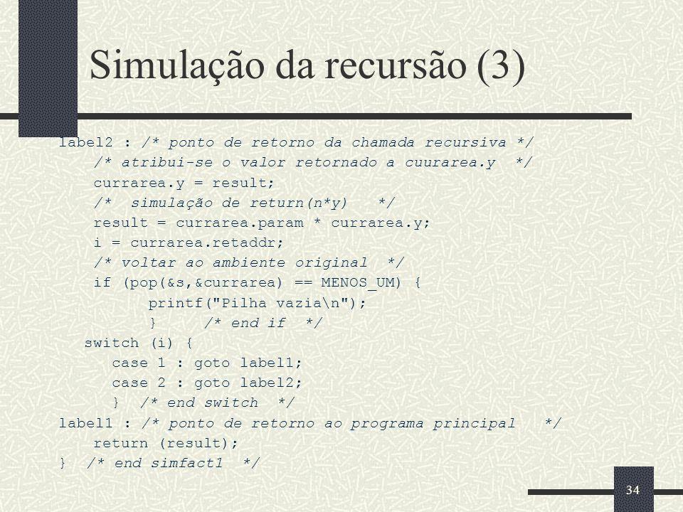 34 Simulação da recursão (3) label2 : /* ponto de retorno da chamada recursiva */ /* atribui-se o valor retornado a cuurarea.y */ currarea.y = result;
