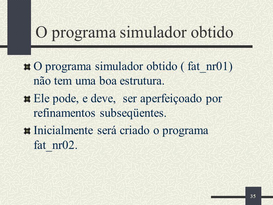 35 O programa simulador obtido O programa simulador obtido ( fat_nr01) não tem uma boa estrutura. Ele pode, e deve, ser aperfeiçoado por refinamentos