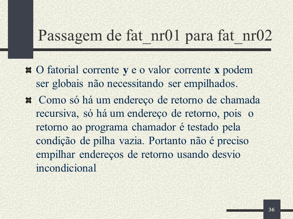 36 Passagem de fat_nr01 para fat_nr02 O fatorial corrente y e o valor corrente x podem ser globais não necessitando ser empilhados. Como só há um ende
