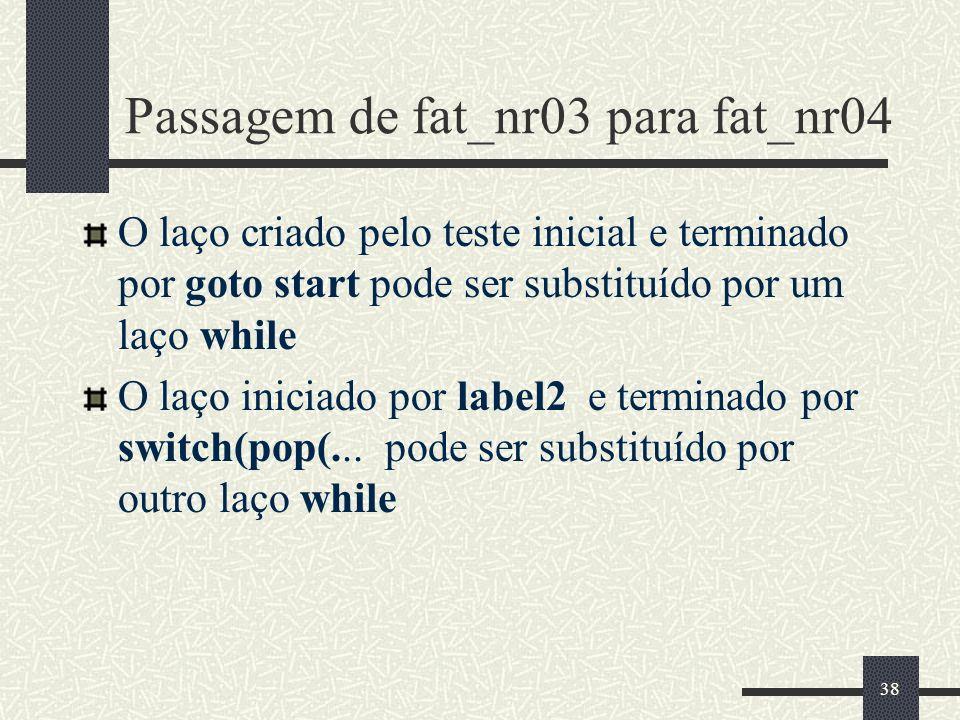 38 Passagem de fat_nr03 para fat_nr04 O laço criado pelo teste inicial e terminado por goto start pode ser substituído por um laço while O laço inicia