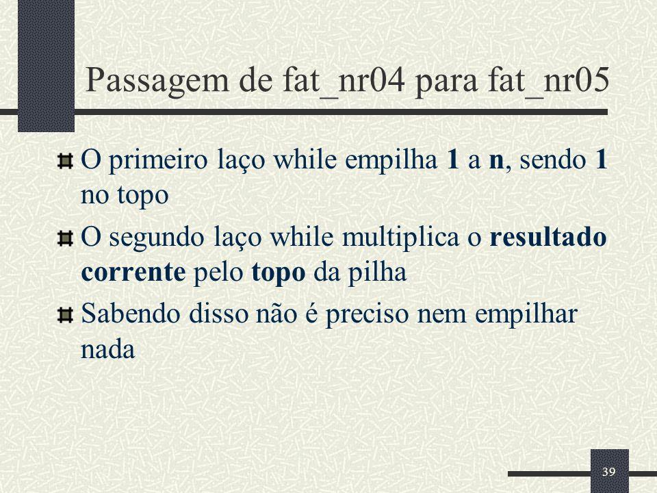 39 Passagem de fat_nr04 para fat_nr05 O primeiro laço while empilha 1 a n, sendo 1 no topo O segundo laço while multiplica o resultado corrente pelo t