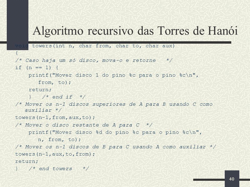 40 Algoritmo recursivo das Torres de Hanói void towers(int n, char from, char to, char aux) { /* Caso haja um só disco, mova-o e retorne */ if (n == 1