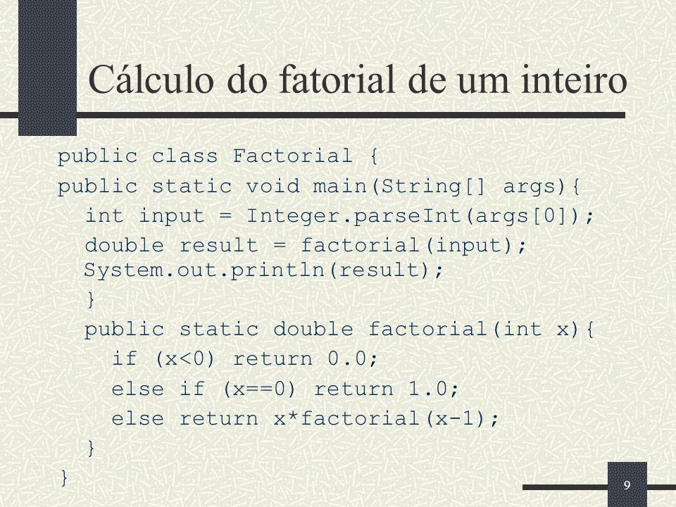 9 Cálculo do fatorial de um inteiro public class Factorial { public static void main(String[] args){ int input = Integer.parseInt(args[0]); double res