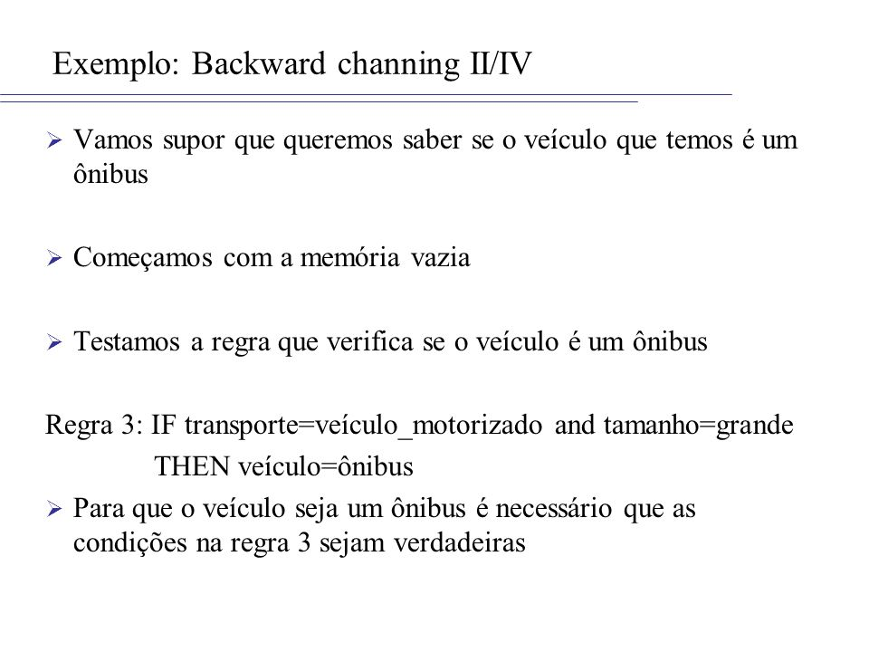 Exemplo: Backward channing II/IV Vamos supor que queremos saber se o veículo que temos é um ônibus Começamos com a memória vazia Testamos a regra que