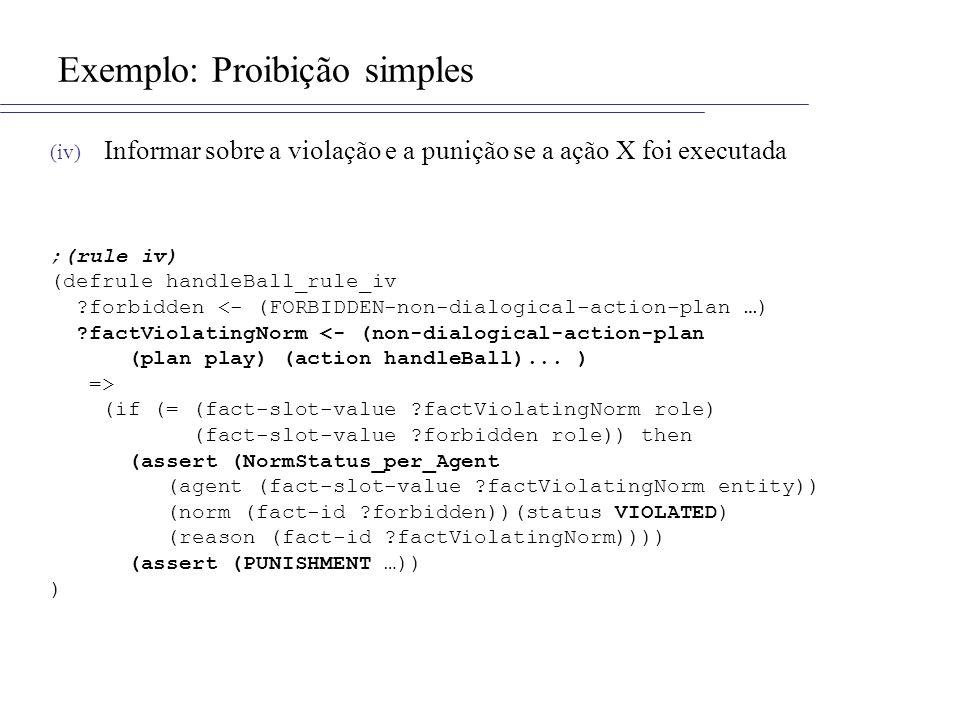 Exemplo: Proibição simples (iv) Informar sobre a violação e a punição se a ação X foi executada ;(rule iv) (defrule handleBall_rule_iv ?forbidden <- (