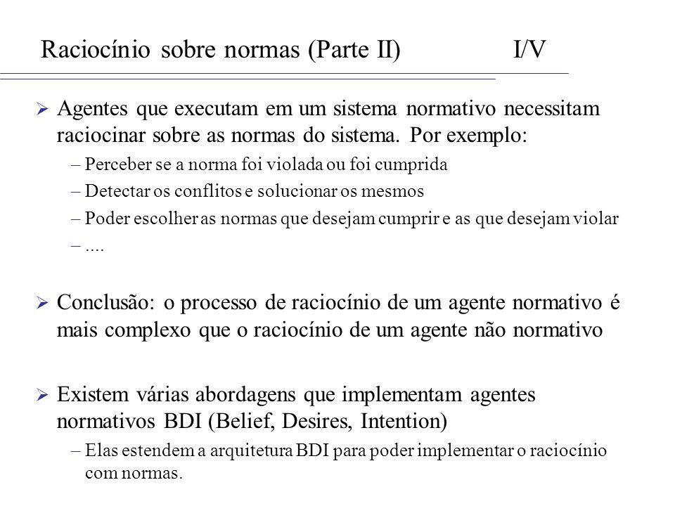 Raciocínio sobre normas (Parte II)I/V Agentes que executam em um sistema normativo necessitam raciocinar sobre as normas do sistema. Por exemplo: –Per