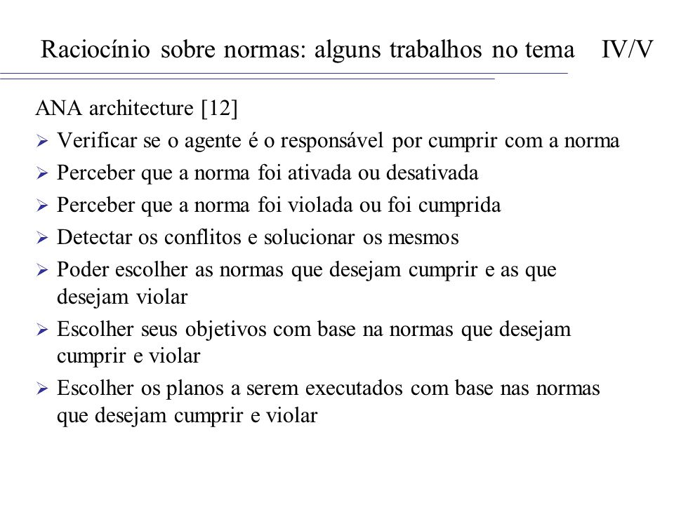 Raciocínio sobre normas: alguns trabalhos no tema IV/V ANA architecture [12] Verificar se o agente é o responsável por cumprir com a norma Perceber qu