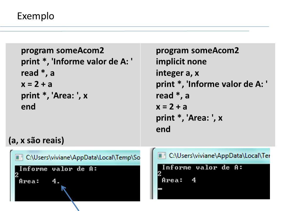 Exemplo program someAcom2 print *, 'Informe valor de A: ' read *, a x = 2 + a print *, 'Area: ', x end (a, x são reais) program someAcom2 implicit non