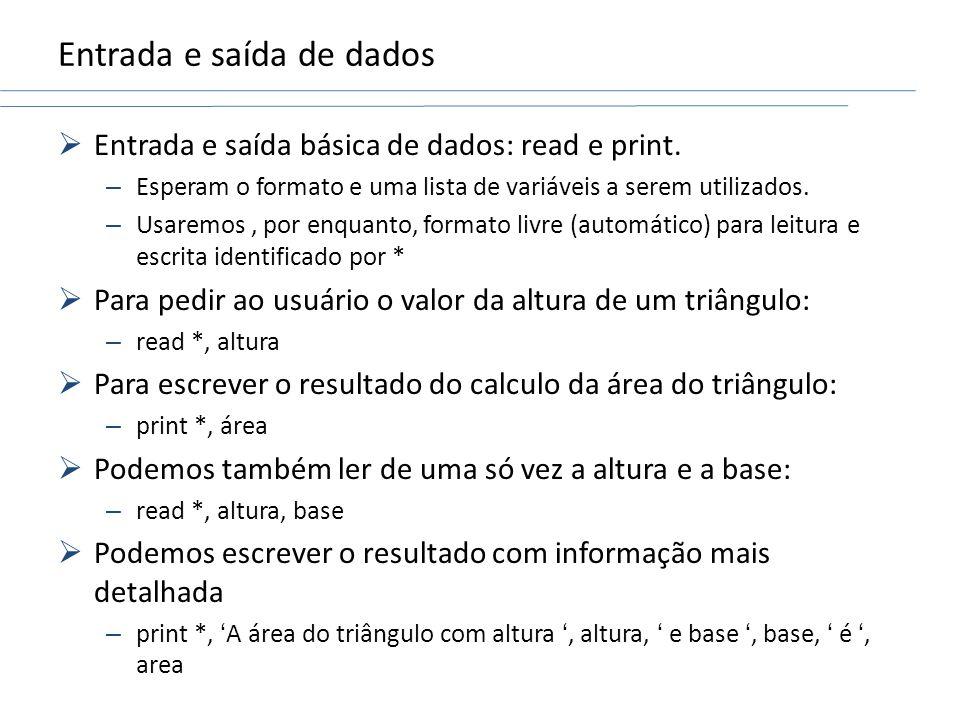 Entrada e saída de dados Entrada e saída básica de dados: read e print. – Esperam o formato e uma lista de variáveis a serem utilizados. – Usaremos, p