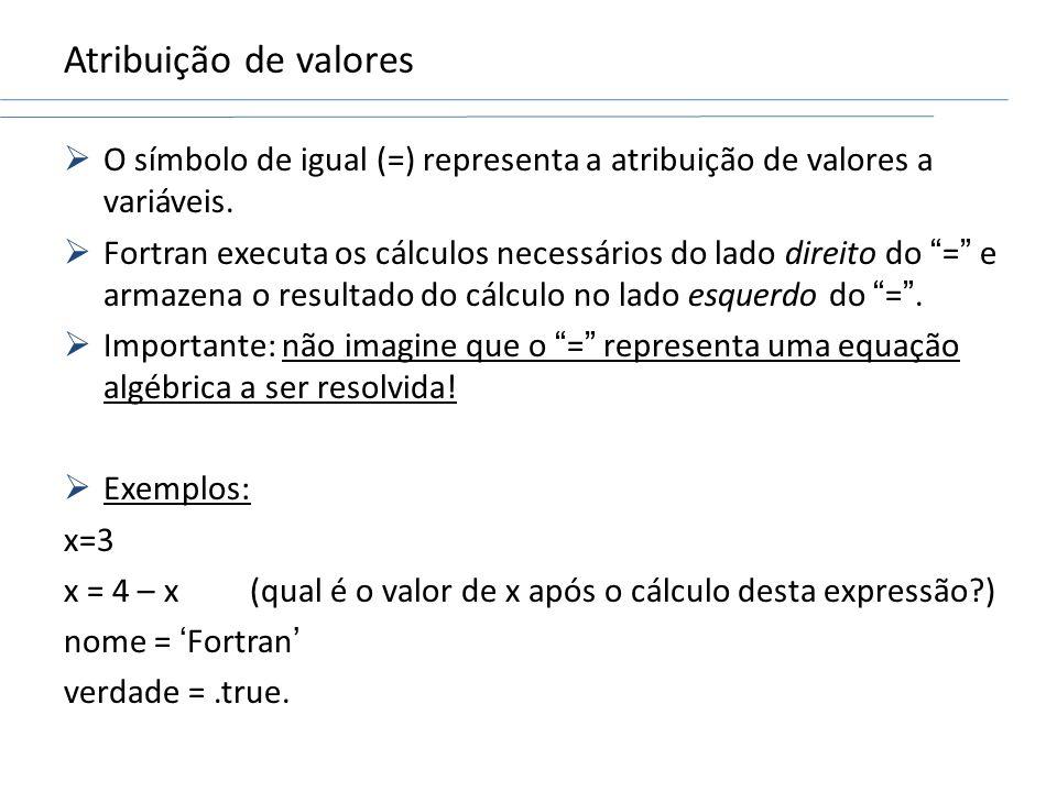 Atribuição de valores O símbolo de igual (=) representa a atribuição de valores a variáveis. Fortran executa os cálculos necessários do lado direito d