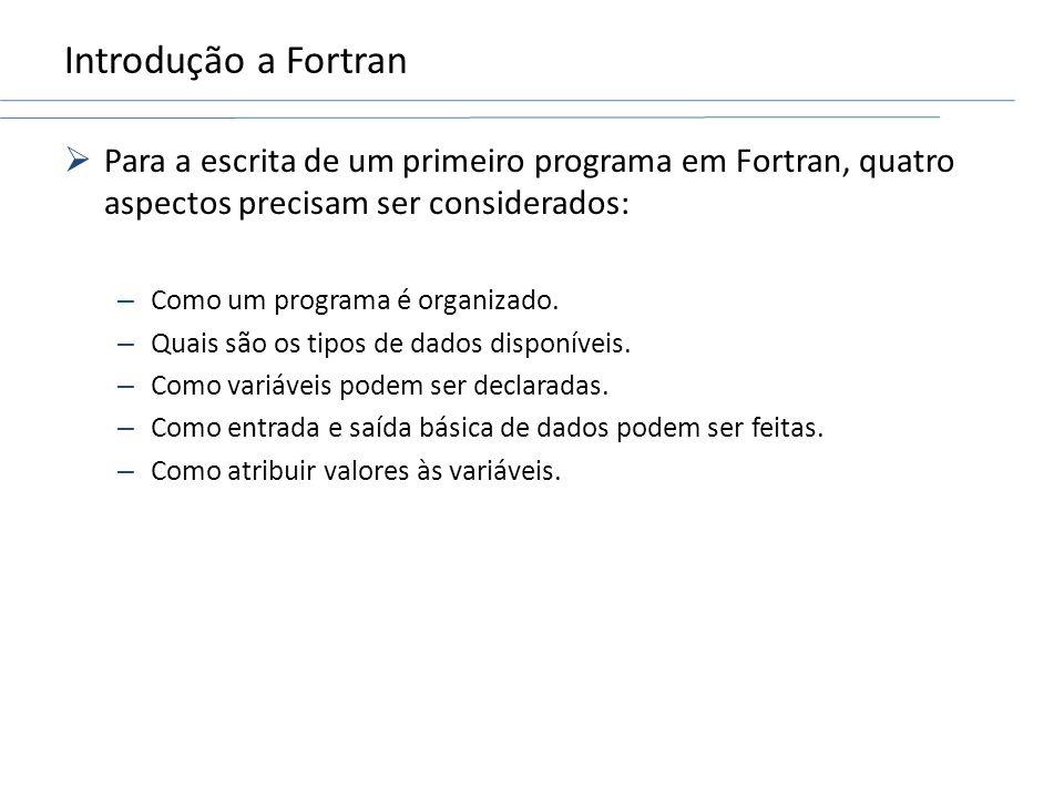 Introdução a Fortran Para a escrita de um primeiro programa em Fortran, quatro aspectos precisam ser considerados: – Como um programa é organizado. –