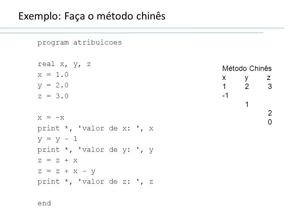 Exemplo: Faça o método chinês program atribuicoes real x, y, z x = 1.0 y = 2.0 z = 3.0 x = -x print *, 'valor de x: ', x y = y - 1 print *, 'valor de