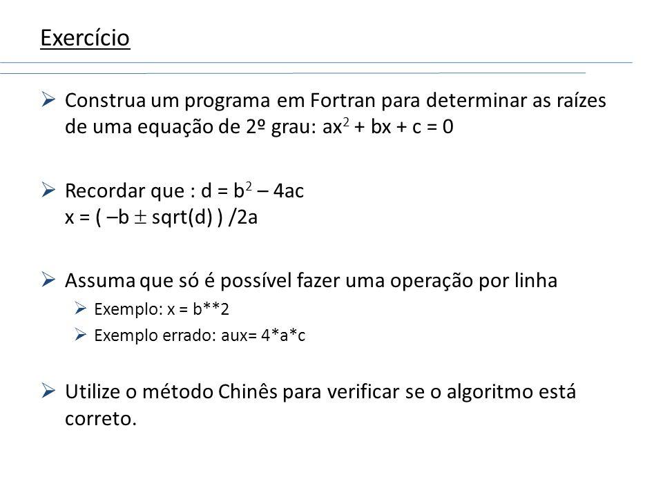 Exercício Construa um programa em Fortran para determinar as raízes de uma equação de 2º grau: ax 2 + bx + c = 0 Recordar que : d = b 2 – 4ac x = ( –b