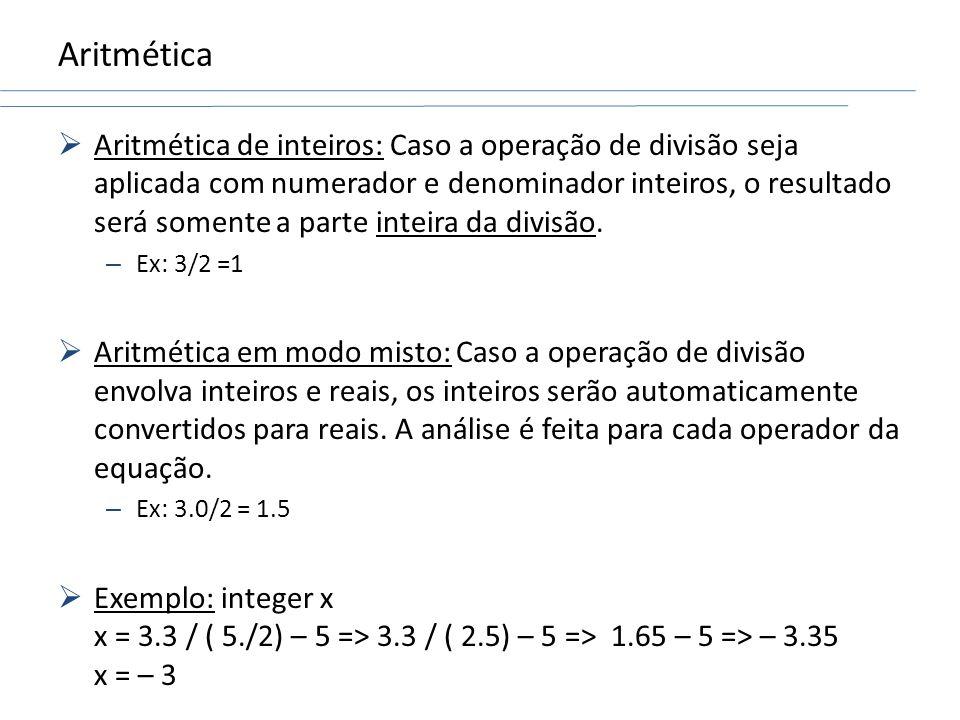 Aritmética Aritmética de inteiros: Caso a operação de divisão seja aplicada com numerador e denominador inteiros, o resultado será somente a parte int