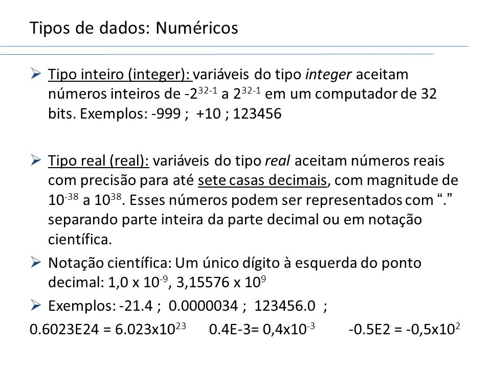 Tipos de dados: Numéricos Tipo inteiro (integer): variáveis do tipo integer aceitam números inteiros de -2 32-1 a 2 32-1 em um computador de 32 bits.