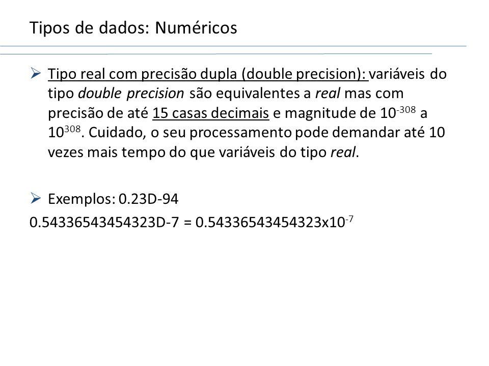Tipos de dados: Numéricos Tipo real com precisão dupla (double precision): variáveis do tipo double precision são equivalentes a real mas com precisão